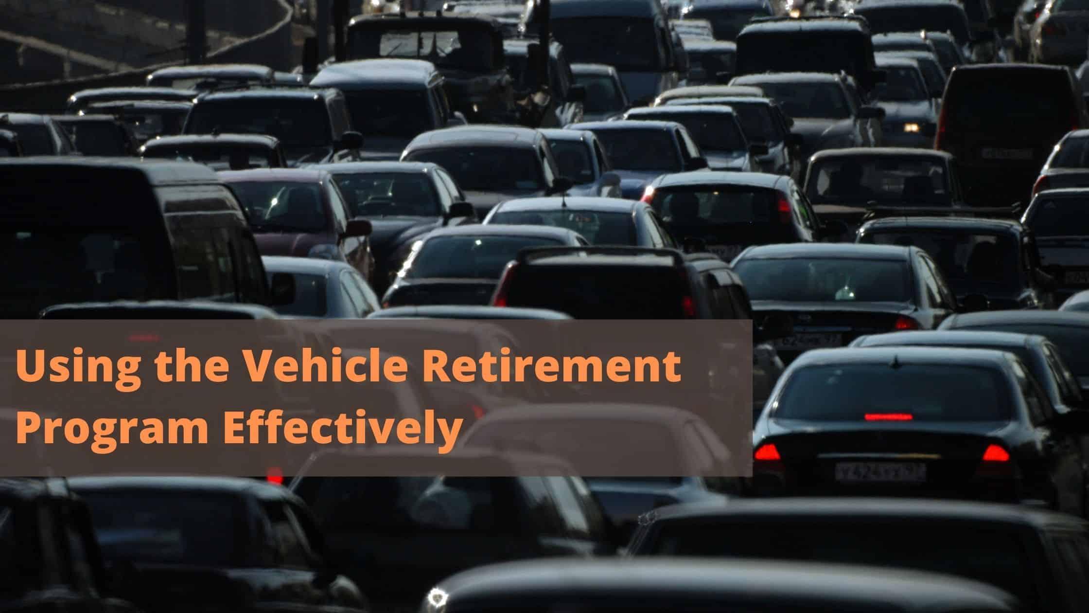 Using the Vehicle Retirement Program Effectively